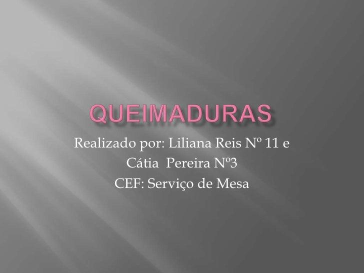 Queimaduras<br />Realizado por: Liliana Reis Nº 11 e <br />Cátia  Pereira Nº3<br />CEF: Serviço de Mesa<br />