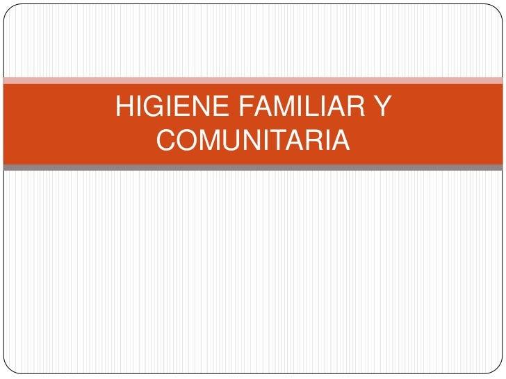 HIGIENE FAMILIAR Y   COMUNITARIA