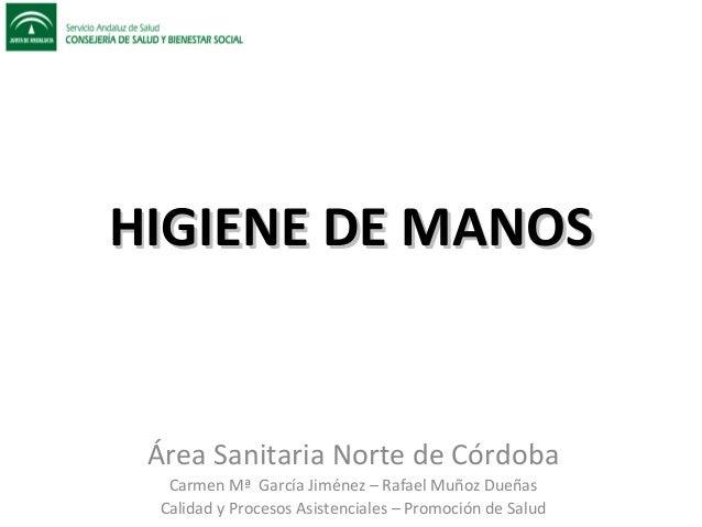 HIGIENE DE MANOSHIGIENE DE MANOSÁrea Sanitaria Norte de CórdobaCarmen Mª García Jiménez – Rafael Muñoz DueñasCalidad y Pro...