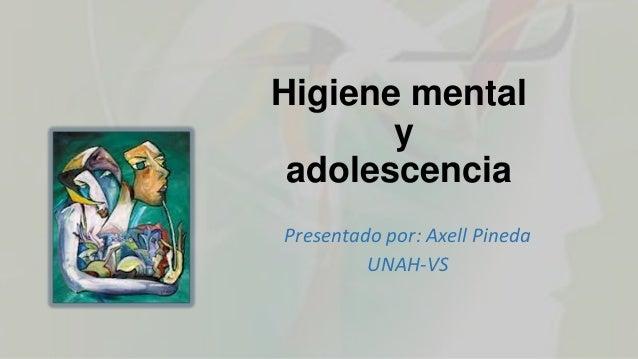 Higiene mental y adolescencia Presentado por: Axell Pineda UNAH-VS