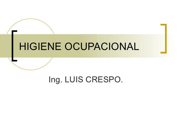 HIGIENE OCUPACIONAL       Ing. LUIS CRESPO.