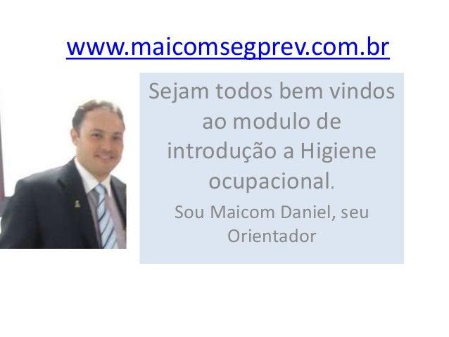 www.maicomsegprev.com.br Sejam todos bem vindos ao modulo de introdução a Higiene ocupacional. Sou Maicom Daniel, seu Orie...