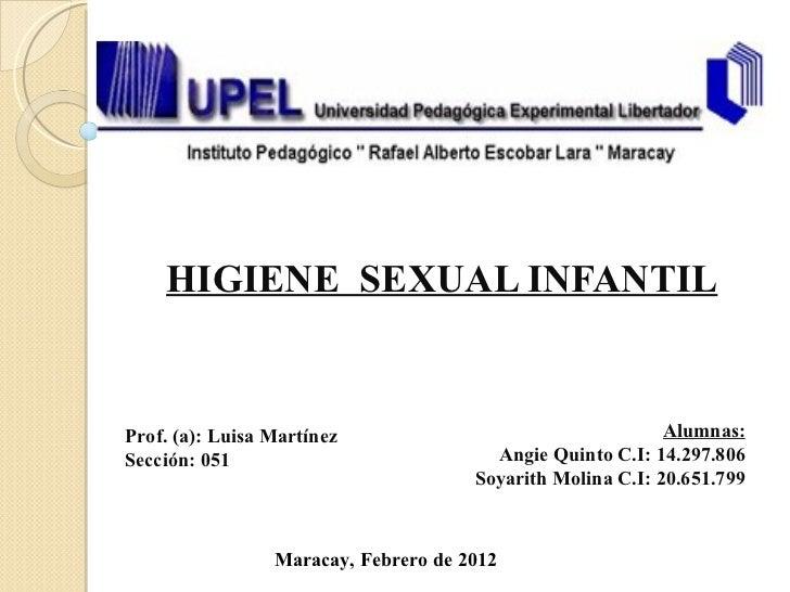 HIGIENE  SEXUAL INFANTIL Alumnas: Angie Quinto C.I: 14.297.806 Soyarith Molina C.I: 20.651.799 Prof. (a): Luisa Martínez S...
