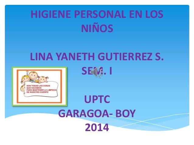 HIGIENE PERSONAL EN LOS NIÑOS LINA YANETH GUTIERREZ S. SEM. I UPTC GARAGOA- BOY 2014