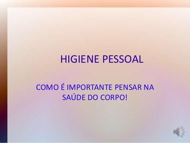 HIGIENE PESSOAL COMO É IMPORTANTE PENSAR NA SAÚDE DO CORPO!