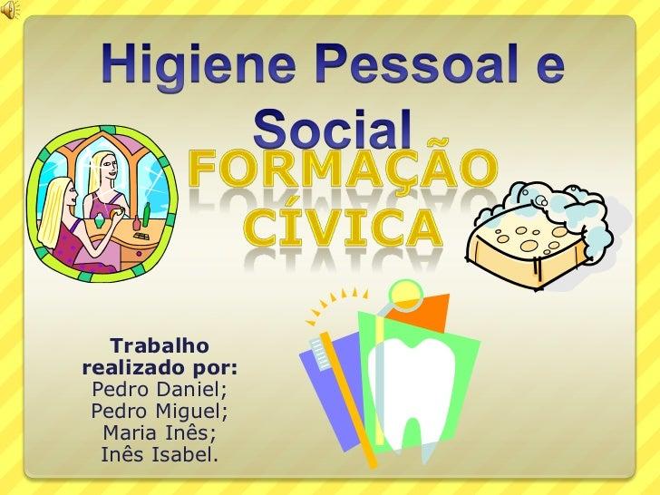 Higiene Pessoal e Social<br />Formação Cívica<br />Trabalho realizado por:<br />Pedro Daniel;<br />Pedro Miguel;<br />Mari...