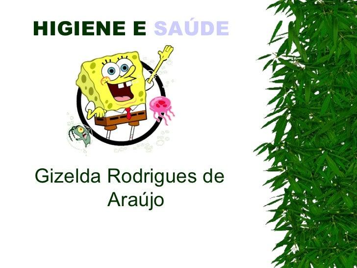 HIGIENE E  SAÚDE   Gizelda Rodrigues de Araújo