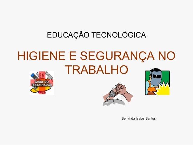 EDUCAÇÃO TECNOLÓGICA HIGIENE E SEGURANÇA NO TRABALHO Benvinda Isabel Santos