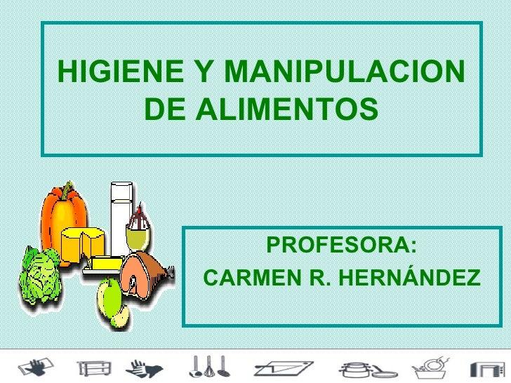 HIGIENE Y MANIPULACION     DE ALIMENTOS           PROFESORA:       CARMEN R. HERNÁNDEZ