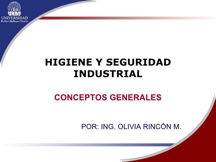 HIGIENE Y SEGURIDAD INDUSTRIAL CONCEPTOS GENERALES POR: ING. OLIVIA RINCÓN M.
