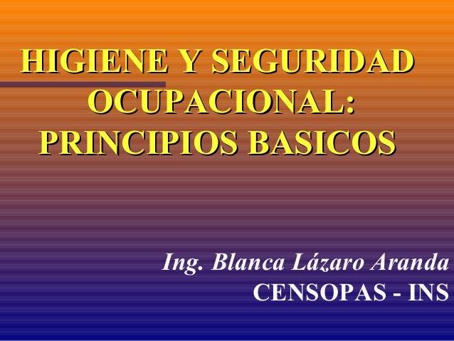 HIGIENE Y SEGURIDADHIGIENE Y SEGURIDAD OCUPACIONAL:OCUPACIONAL: PRINCIPIOS BASICOSPRINCIPIOS BASICOS Ing. Blanca Lázaro Ar...