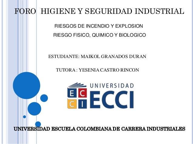 FORO HIGIENE Y SEGURIDAD INDUSTRIAL  RIESGOS DE INCENDIO Y EXPLOSION  RIESGO FISICO, QUIMICO Y BIOLOGICO  ESTUDIANTE: MAIK...
