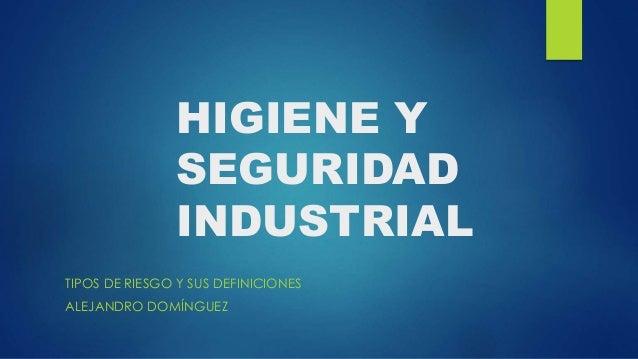 HIGIENE Y  SEGURIDAD  INDUSTRIAL  TIPOS DE RIESGO Y SUS DEFINICIONES  ALEJANDRO DOMÍNGUEZ