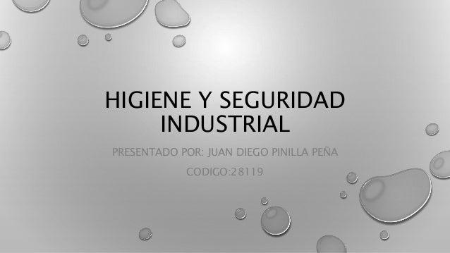 HIGIENE Y SEGURIDAD  INDUSTRIAL  PRESENTADO POR: JUAN DIEGO PINILLA PEÑA  CODIGO:28119