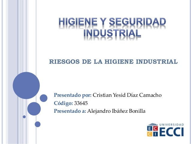 Presentado por: Cristian Yesid Díaz Camacho Código: 33645 Presentado a: Alejandro Ibáñez Bonilla RIESGOS DE LA HIGIENE IND...