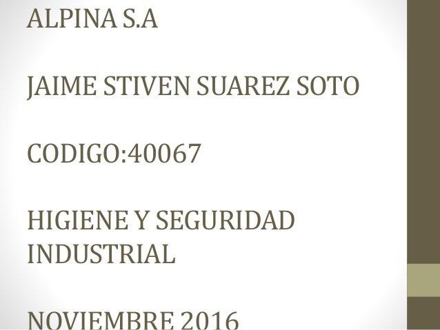 ALPINA S.A JAIME STIVEN SUAREZ SOTO CODIGO:40067 HIGIENE Y SEGURIDAD INDUSTRIAL