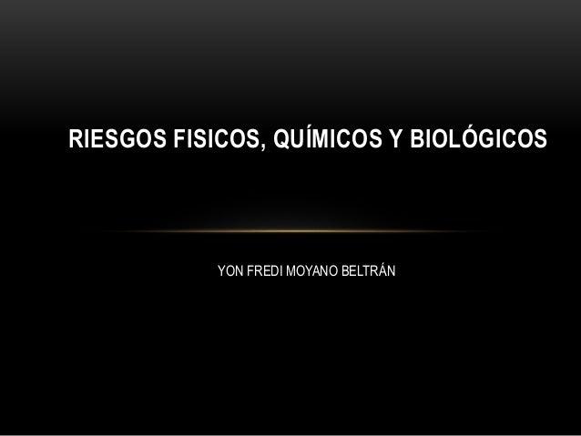 RIESGOS FISICOS, QUÍMICOS Y BIOLÓGICOS  YON FREDI MOYANO BELTRÁN