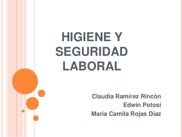HIGIENE Y SEGURIDAD LABORAL Claudia Ramírez Rincón Edwin Potosí María Camila Rojas Diaz