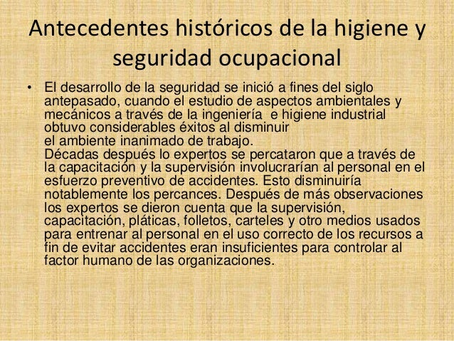 Antecedentes históricos de la higiene y seguridad ocupacional • El desarrollo de la seguridad se inició a fines del siglo ...