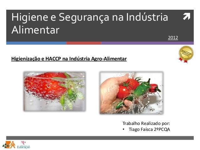 Higiene e Segurança na IndústriaAlimentar 2012Trabalho Realizado por:• Tiago Faísca 2ºPCQAHigienização e HACCP na Indústr...