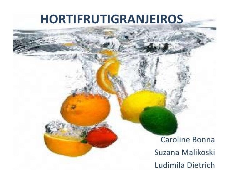 HORTIFRUTIGRANJEIROS<br />Caroline Bonna<br />Suzana Malikoski<br />Ludimila Dietrich<br />