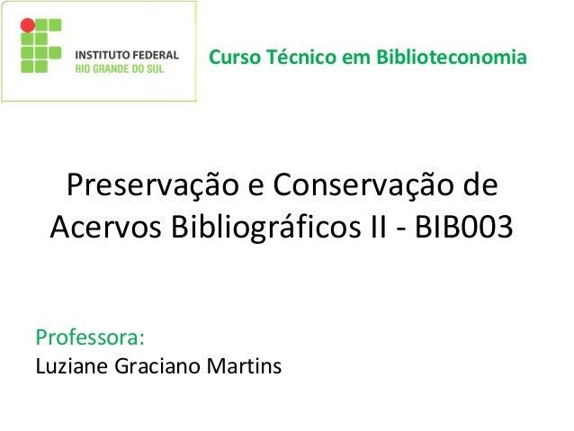 Preservação e Conservação de Acervos Bibliográficos II - BIB003 Professora: Luziane Graciano Martins Curso Técnico em Bibl...