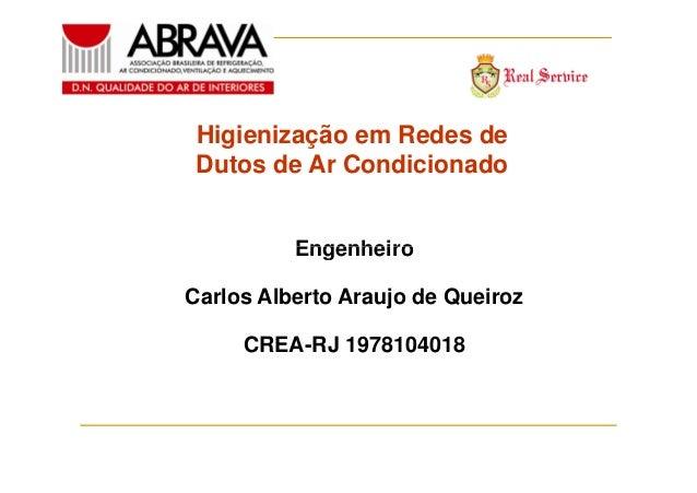 Higienização em Redes de Dutos de Ar Condicionado Engenheiro Carlos Alberto Araujo de Queiroz CREA-RJ 1978104018