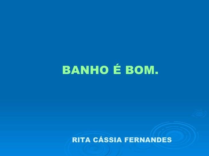BANHO É BOM. RITA CÁSSIA FERNANDES