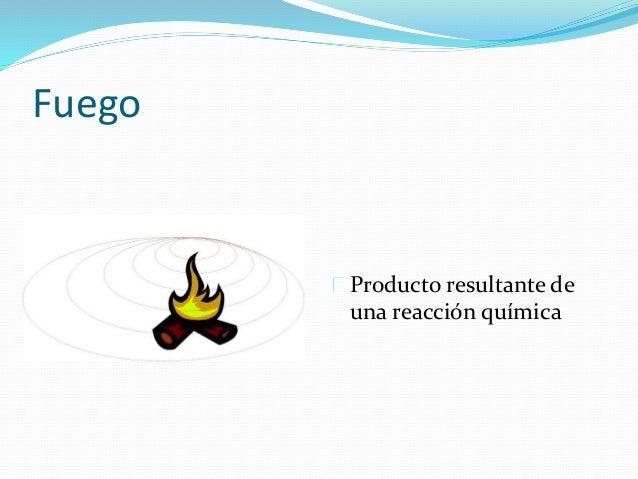 Fuego  Producto resultante de  una reacción química