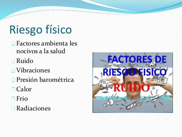 Riesgo físico  Factores ambienta les  nocivos a la salud  Ruido  Vibraciones  Presión barométrica  Calor  Frio  Radiacione...