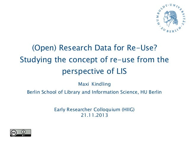 (Open) Research Data for Re-Use? Studying the concept of re-use from the perspective of LIS Maxi Kindling Berlin School of...