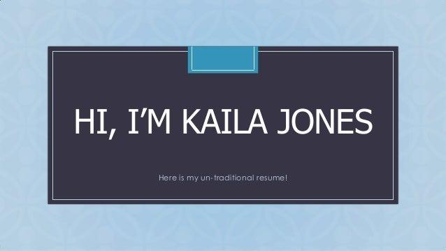 HI, I'M KAILA JONES C  Here is my un-traditional resume!