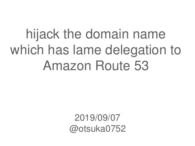 hijack the domain name which has lame delegation to Amazon Route 53 2019/09/07 @otsuka0752