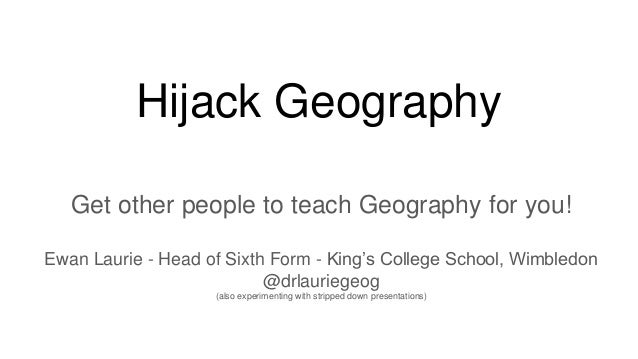 Hijack Geography Get other people to teach Geography for you! Ewan Laurie - Head of Sixth Form - King's College School, Wi...
