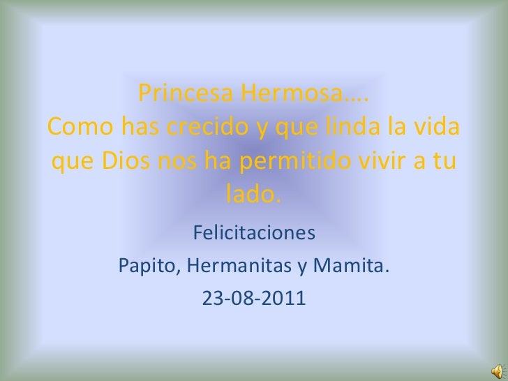 Princesa Hermosa….Como has crecido y que linda la vida que Dios nos ha permitido vivir a tu lado.<br />Felicitaciones<br /...
