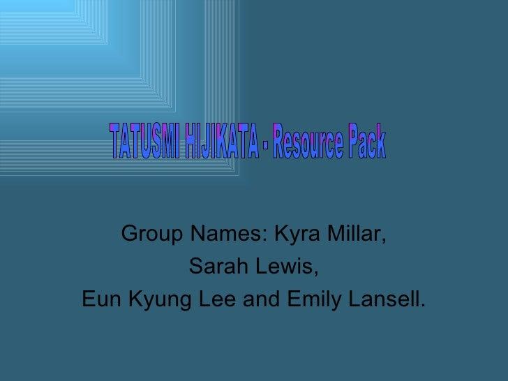 Group Names: Kyra Millar, Sarah Lewis,  Eun Kyung Lee and Emily Lansell. TATUSMI HIJIKATA - Resource Pack