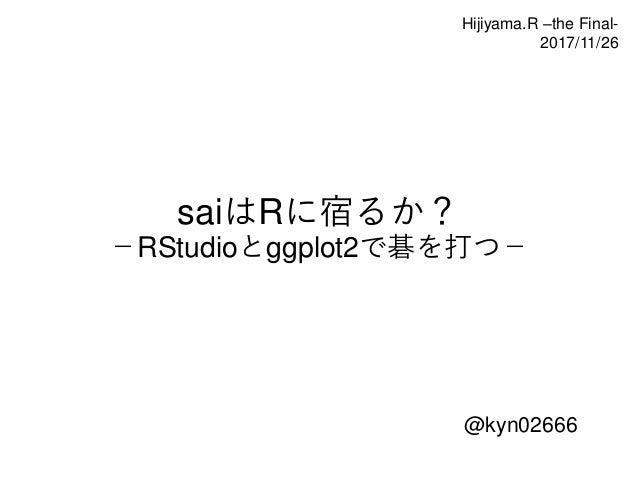 saiはRに宿るか? -RStudioとggplot2で碁を打つ- @kyn02666 Hijiyama.R –the Final- 2017/11/26