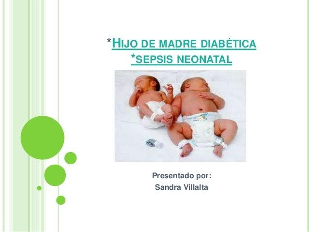 *HIJO DE MADRE DIABÉTICA *SEPSIS NEONATAL Presentado por: Sandra Villalta