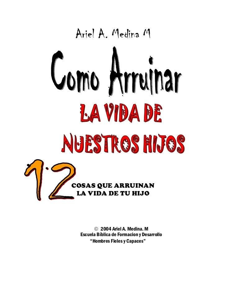 Ariel A. Medina MCOSAS QUE ARRUINAN LA VIDA DE TU HIJO         2004 Ariel A. Medina. M  Escuela Bíblica de Formacion y De...