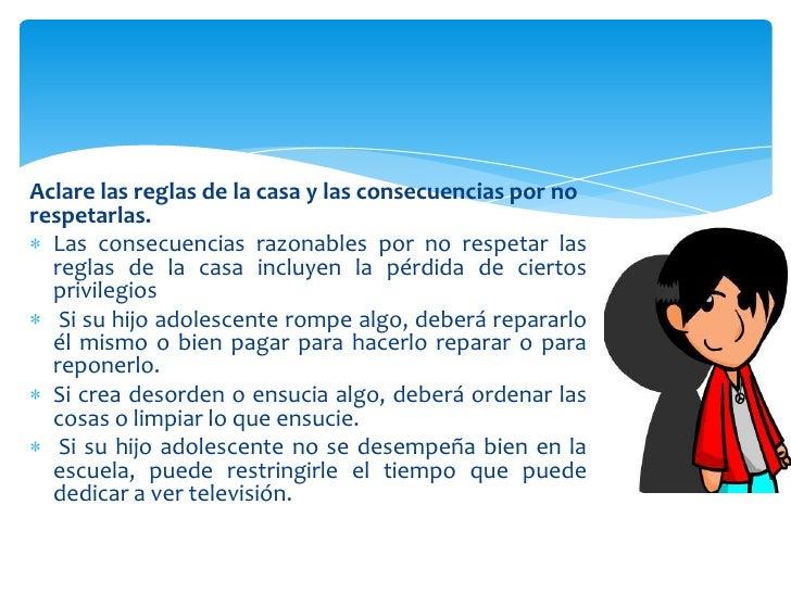 Aclare las reglas de la casa y las consecuencias por norespetarlas.  Las consecuencias razonables por no respetar las  reg...