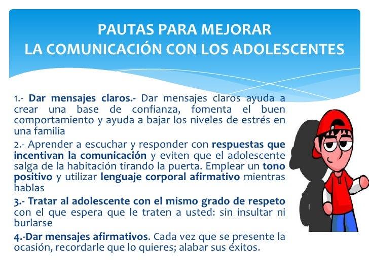PAUTAS PARA MEJORAR  LA COMUNICACIÓN CON LOS ADOLESCENTES1.- Dar mensajes claros.- Dar mensajes claros ayuda acrear una ba...