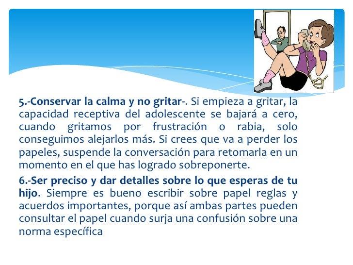 5.-Conservar la calma y no gritar-. Si empieza a gritar, lacapacidad receptiva del adolescente se bajará a cero,cuando gri...