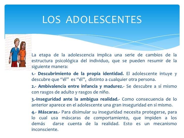 LOS ADOLESCENTESLa etapa de la adolescencia implica una serie de cambios de laestructura psicológica del individuo, que se...