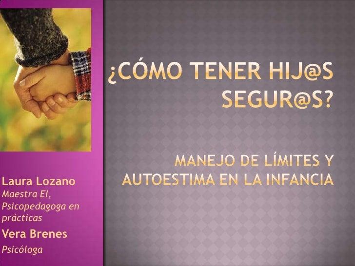¿cómo tener hij@ssegur@s?<br />Manejo de límites y autoestima en la infancia<br />Laura Lozano Maestra EI, Psicopedagoga e...
