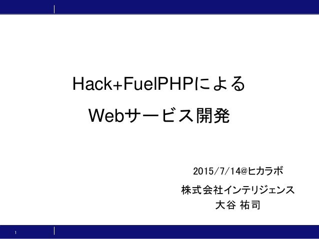 Hack+FuelPHPによる Webサービス開発 2015/7/14@ヒカラボ 株式会社インテリジェンス 大谷 祐司 1