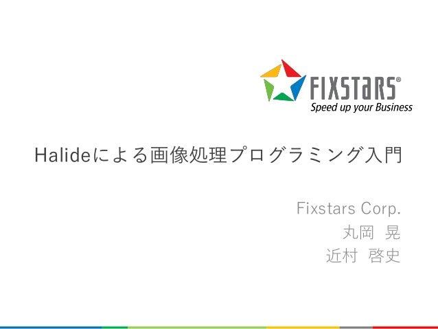 Halideによる画像処理プログラミング入門 Fixstars Corp. 丸岡 晃 近村 啓史 0