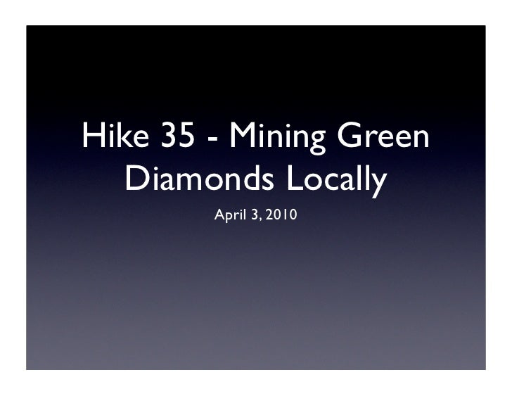 Hike 35 - Mining Green    Diamonds Locally         April 3, 2010