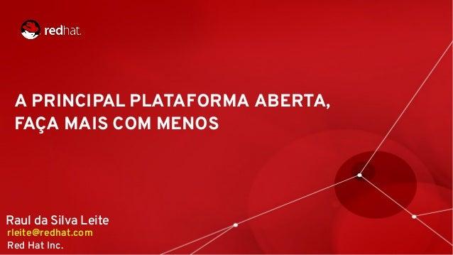 A PRINCIPAL PLATAFORMA ABERTA, FAÇA MAIS COM MENOS Raul da Silva Leite rleite@redhat.com Red Hat Inc.