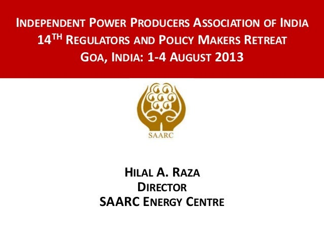 HILAL A. RAZA DIRECTOR SAARC ENERGY CENTRE INDEPENDENT POWER PRODUCERS ASSOCIATION OF INDIA 14TH REGULATORS AND POLICY MAK...