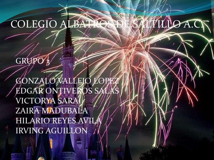 COLEGIO ALBATROS DE SALTILLO A.C.<br />GRUPO 3<br />GONZALO VALLEJO LOPEZ<br />EDGAR ONTIVEROS SALAS<br />VICTORYA SARAI<b...